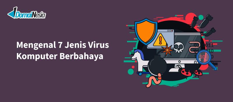 Mengenal 7 Jenis Virus Komputer Berbahaya