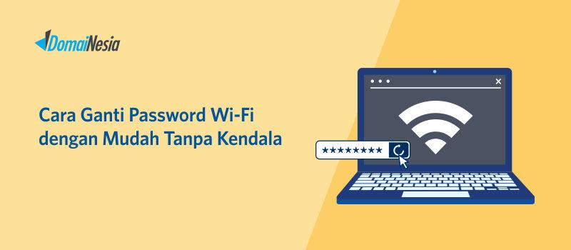 Cara Ganti Password Wi-Fi Dengan Mudah Tanpa Kendala