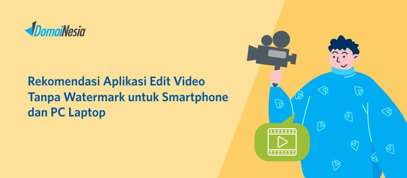 10+ Aplikasi Edit Video Tanpa Watermark untuk Smartphone dan PC/Laptop
